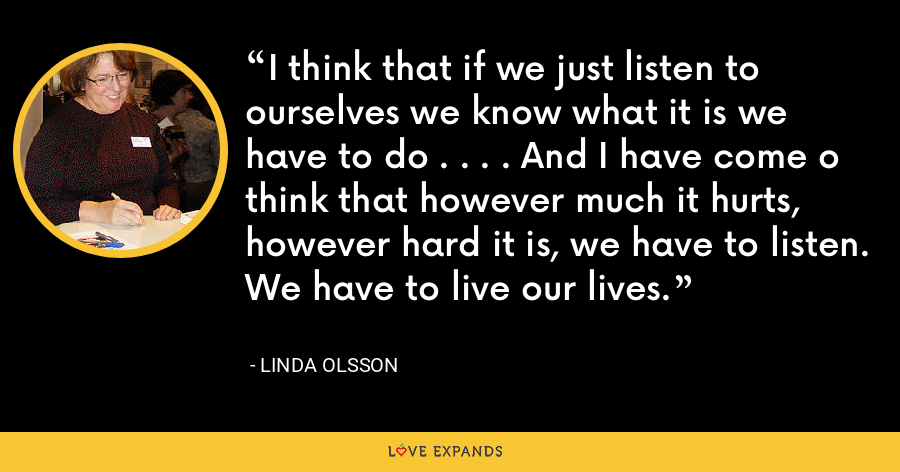 I think that if we just listen to ourselves we know what it is we have to do . . . . And I have come o think that however much it hurts, however hard it is, we have to listen. We have to live our lives. - Linda Olsson