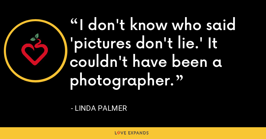 I don't know who said 'pictures don't lie.' It couldn't have been a photographer. - Linda Palmer