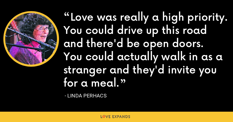 Love was really a high priority. You could drive up this road and there'd be open doors. You could actually walk in as a stranger and they'd invite you for a meal. - Linda Perhacs