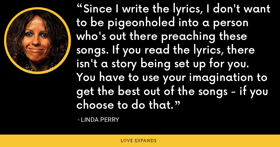 Since I write the lyrics, I don't want to be pigeonholed into a person who's out there preaching these songs. If you read the lyrics, there isn't a story being set up for you. You have to use your imagination to get the best out of the songs - if you choose to do that. - Linda Perry