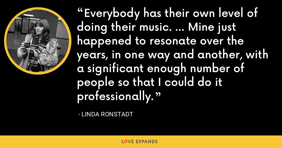 Everybody has their own level of doing their music. ... Mine just happened to resonate over the years, in one way and another, with a significant enough number of people so that I could do it professionally. - Linda Ronstadt