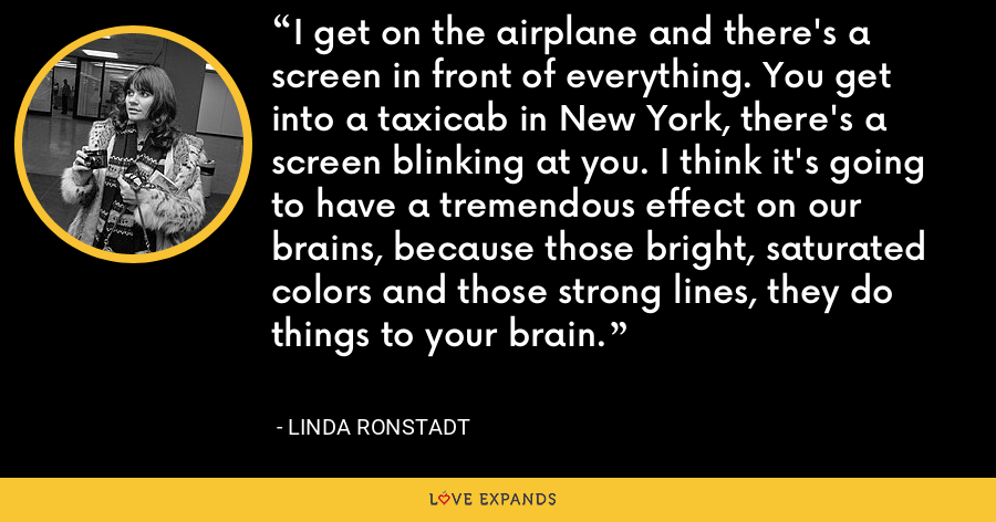 I get on the airplane and there's a screen in front of everything. You get into a taxicab in New York, there's a screen blinking at you. I think it's going to have a tremendous effect on our brains, because those bright, saturated colors and those strong lines, they do things to your brain. - Linda Ronstadt