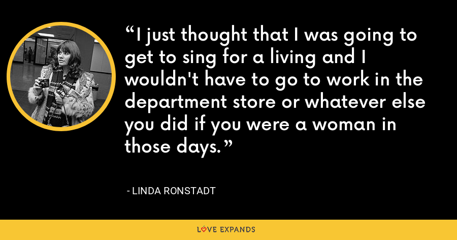 I just thought that I was going to get to sing for a living and I wouldn't have to go to work in the department store or whatever else you did if you were a woman in those days. - Linda Ronstadt