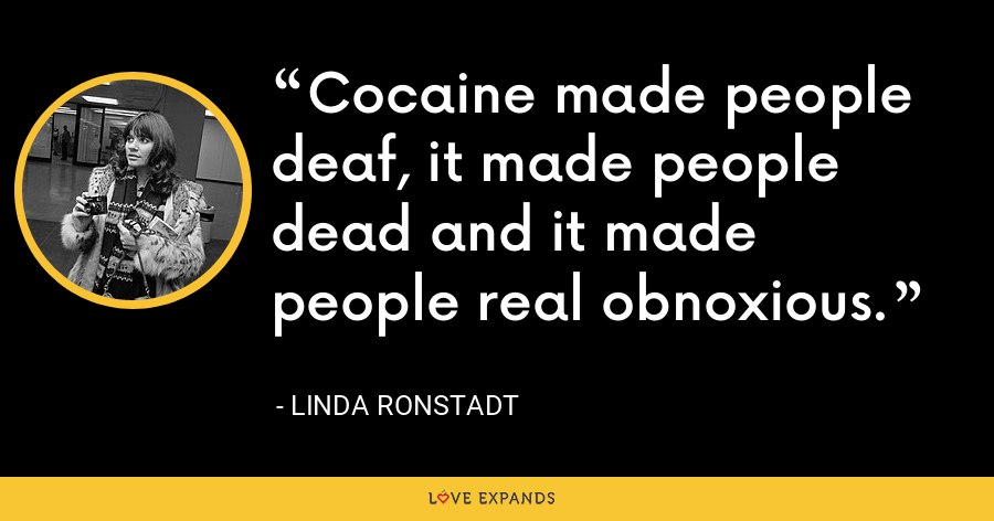 Cocaine made people deaf, it made people dead and it made people real obnoxious. - Linda Ronstadt