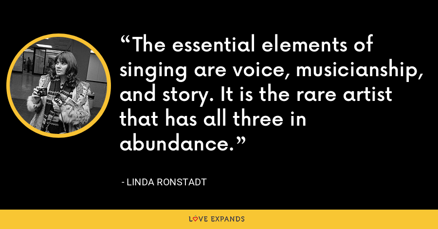 The essential elements of singing are voice, musicianship, and story. It is the rare artist that has all three in abundance. - Linda Ronstadt