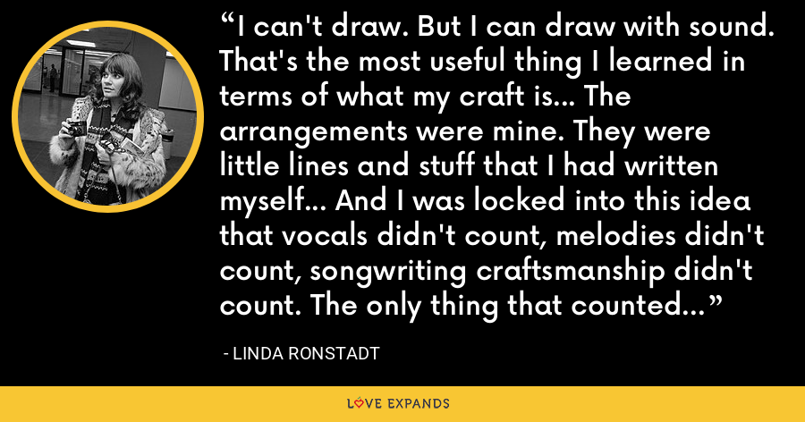 I can't draw. But I can draw with sound. That's the most useful thing I learned in terms of what my craft is... The arrangements were mine. They were little lines and stuff that I had written myself... And I was locked into this idea that vocals didn't count, melodies didn't count, songwriting craftsmanship didn't count. The only thing that counted was high arching guitar solos... - Linda Ronstadt