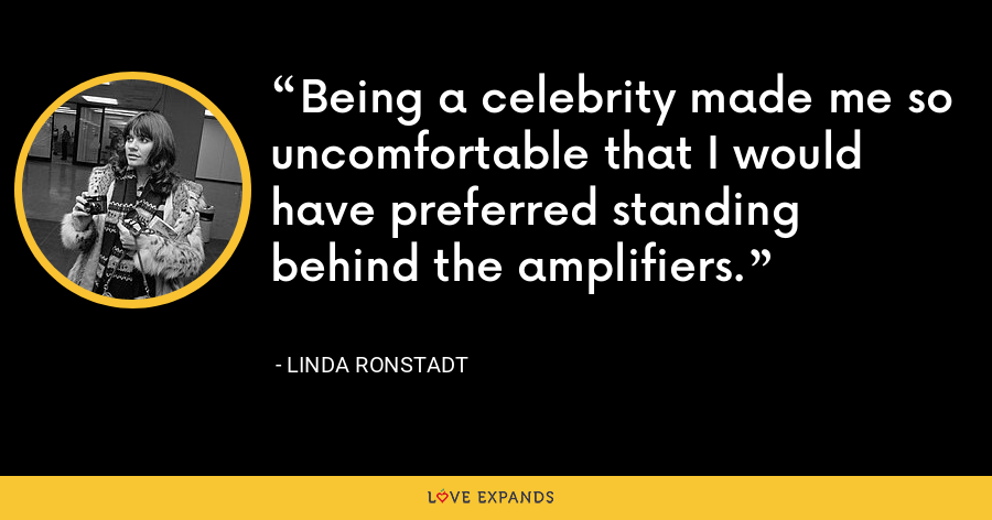 Being a celebrity made me so uncomfortable that I would have preferred standing behind the amplifiers. - Linda Ronstadt