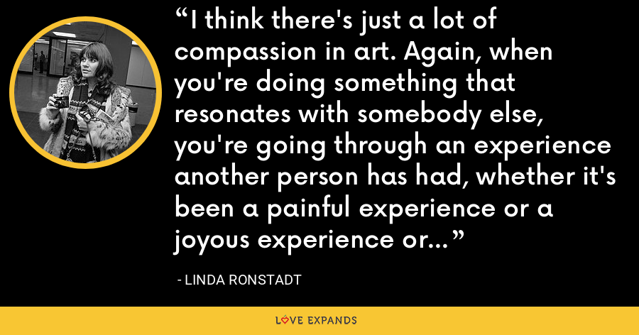 I think there's just a lot of compassion in art. Again, when you're doing something that resonates with somebody else, you're going through an experience another person has had, whether it's been a painful experience or a joyous experience or a happy experience. - Linda Ronstadt