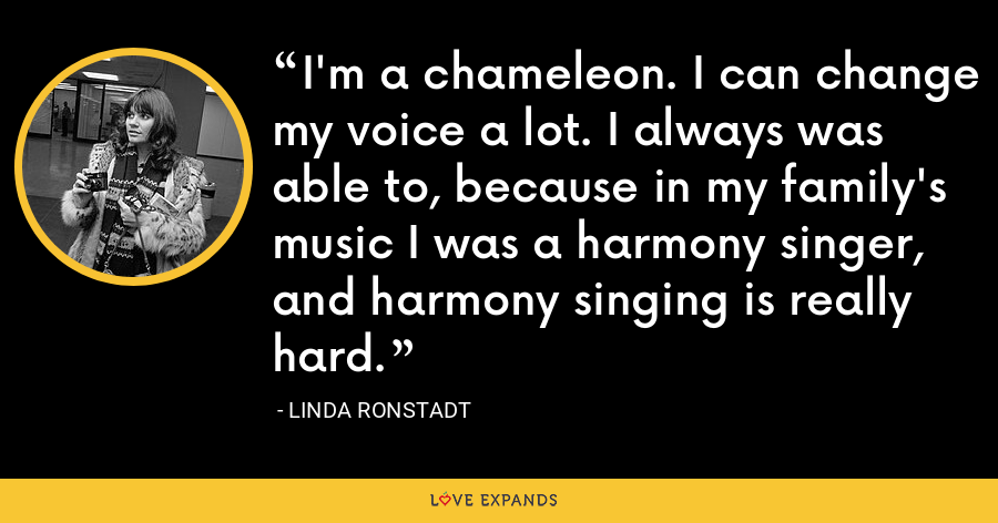 I'm a chameleon. I can change my voice a lot. I always was able to, because in my family's music I was a harmony singer, and harmony singing is really hard. - Linda Ronstadt