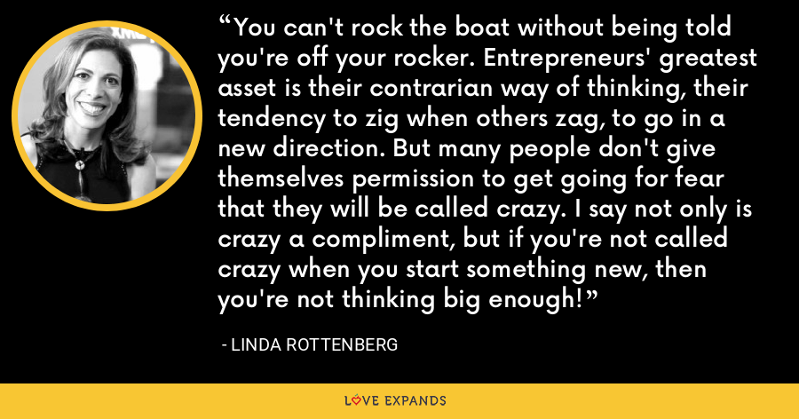 You can't rock the boat without being told you're off your rocker. Entrepreneurs' greatest asset is their contrarian way of thinking, their tendency to zig when others zag, to go in a new direction. But many people don't give themselves permission to get going for fear that they will be called crazy. I say not only is crazy a compliment, but if you're not called crazy when you start something new, then you're not thinking big enough! - Linda Rottenberg