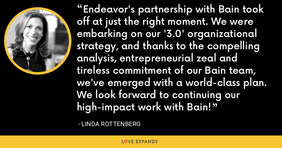 Endeavor's partnership with Bain took off at just the right moment. We were embarking on our '3.0' organizational strategy, and thanks to the compelling analysis, entrepreneurial zeal and tireless commitment of our Bain team, we've emerged with a world-class plan. We look forward to continuing our high-impact work with Bain! - Linda Rottenberg