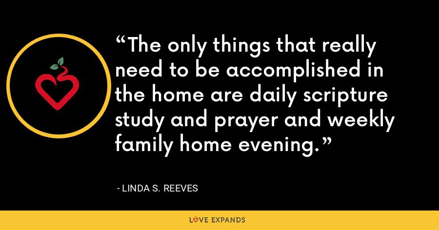 The only things that really need to be accomplished in the home are daily scripture study and prayer and weekly family home evening. - Linda S. Reeves