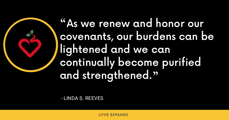 As we renew and honor our covenants, our burdens can be lightened and we can continually become purified and strengthened. - Linda S. Reeves