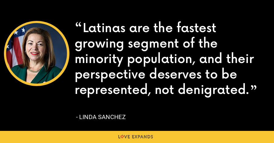 Latinas are the fastest growing segment of the minority population, and their perspective deserves to be represented, not denigrated. - Linda Sanchez