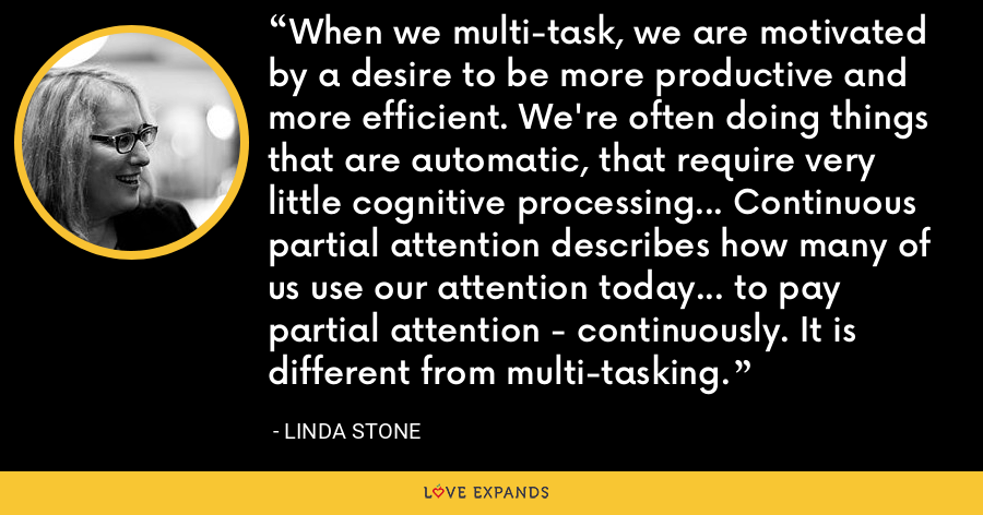 When we multi-task, we are motivated by a desire to be more productive and more efficient. We're often doing things that are automatic, that require very little cognitive processing... Continuous partial attention describes how many of us use our attention today... to pay partial attention - continuously. It is different from multi-tasking. - Linda Stone
