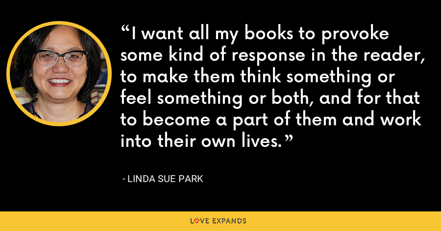 I want all my books to provoke some kind of response in the reader, to make them think something or feel something or both, and for that to become a part of them and work into their own lives. - Linda Sue Park