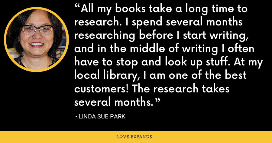 All my books take a long time to research. I spend several months researching before I start writing, and in the middle of writing I often have to stop and look up stuff. At my local library, I am one of the best customers! The research takes several months. - Linda Sue Park