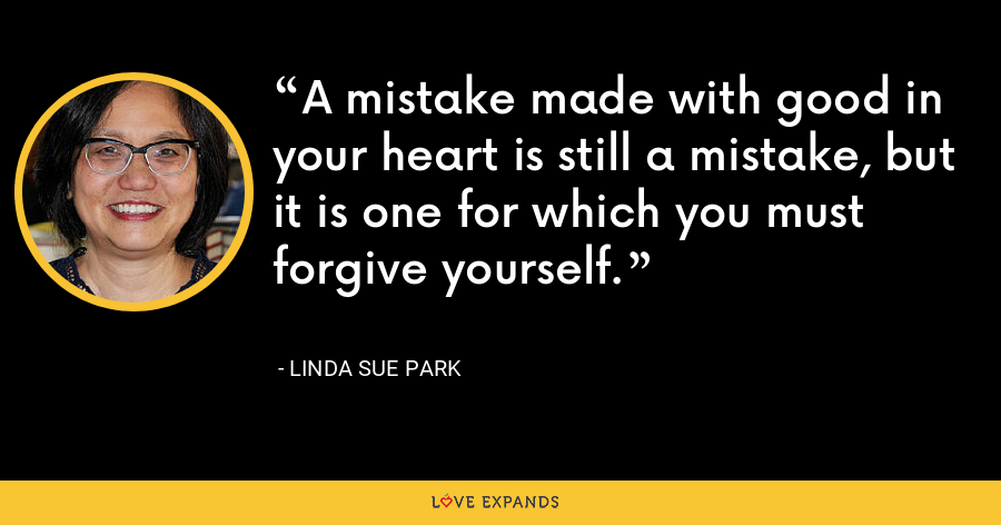 A mistake made with good in your heart is still a mistake, but it is one for which you must forgive yourself. - Linda Sue Park