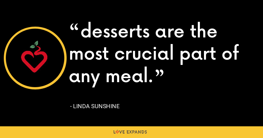 desserts are the most crucial part of any meal. - Linda Sunshine
