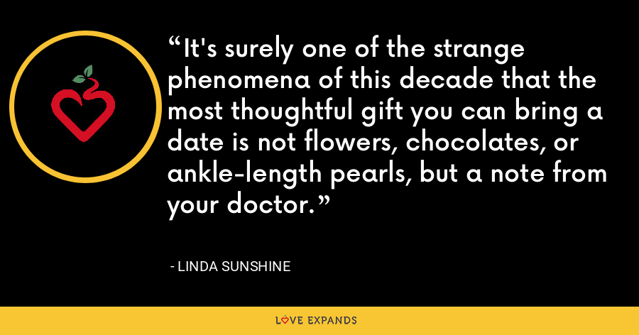It's surely one of the strange phenomena of this decade that the most thoughtful gift you can bring a date is not flowers, chocolates, or ankle-length pearls, but a note from your doctor. - Linda Sunshine