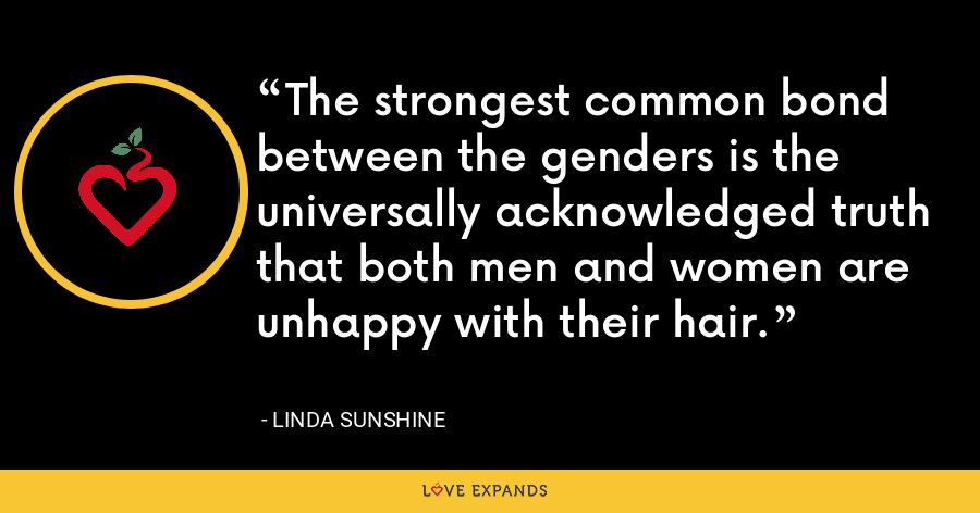The strongest common bond between the genders is the universally acknowledged truth that both men and women are unhappy with their hair. - Linda Sunshine
