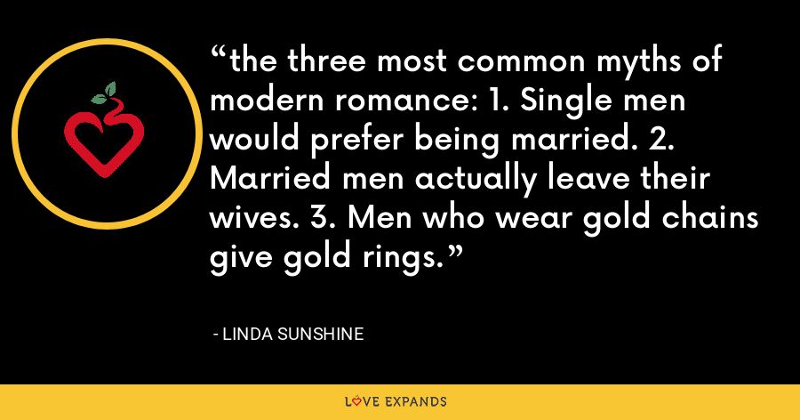 the three most common myths of modern romance: 1. Single men would prefer being married. 2. Married men actually leave their wives. 3. Men who wear gold chains give gold rings. - Linda Sunshine
