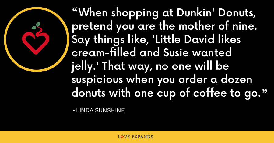 When shopping at Dunkin' Donuts, pretend you are the mother of nine. Say things like, 'Little David likes cream-filled and Susie wanted jelly.' That way, no one will be suspicious when you order a dozen donuts with one cup of coffee to go. - Linda Sunshine