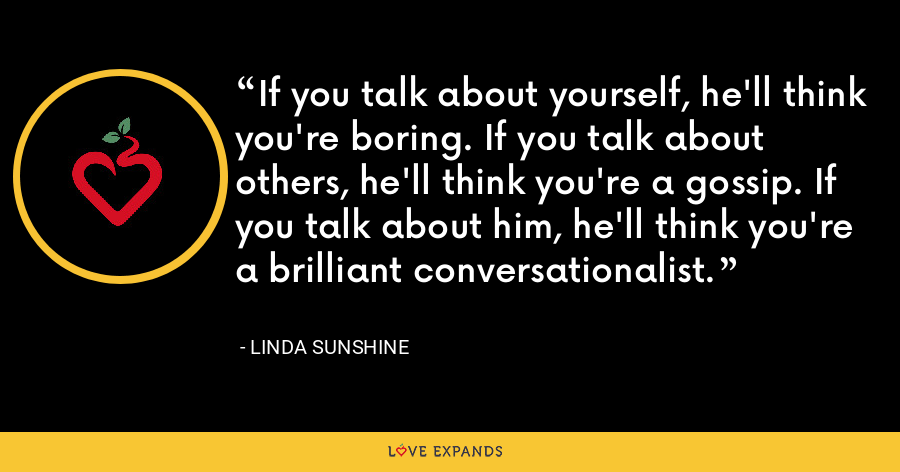 If you talk about yourself, he'll think you're boring. If you talk about others, he'll think you're a gossip. If you talk about him, he'll think you're a brilliant conversationalist. - Linda Sunshine