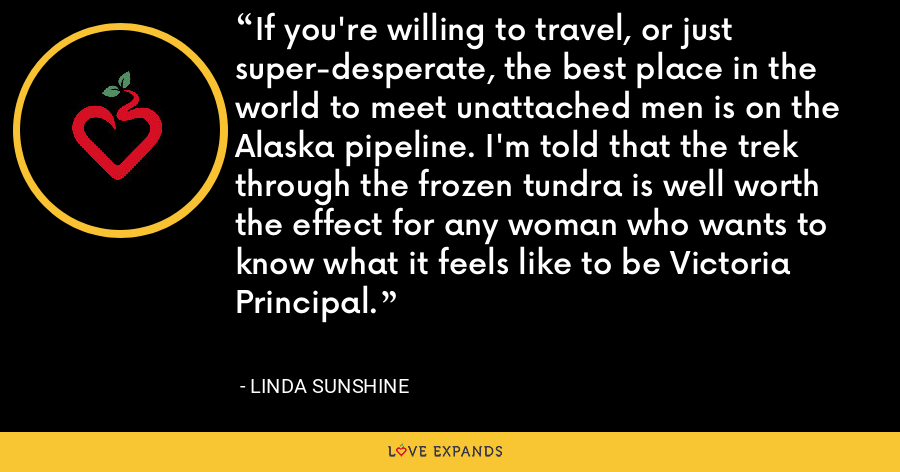If you're willing to travel, or just super-desperate, the best place in the world to meet unattached men is on the Alaska pipeline. I'm told that the trek through the frozen tundra is well worth the effect for any woman who wants to know what it feels like to be Victoria Principal. - Linda Sunshine