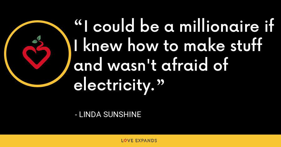 I could be a millionaire if I knew how to make stuff and wasn't afraid of electricity. - Linda Sunshine