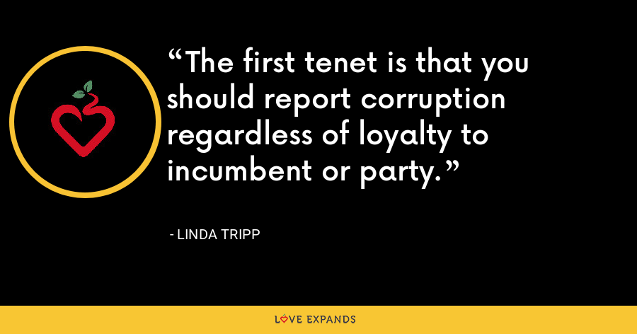 The first tenet is that you should report corruption regardless of loyalty to incumbent or party. - Linda Tripp