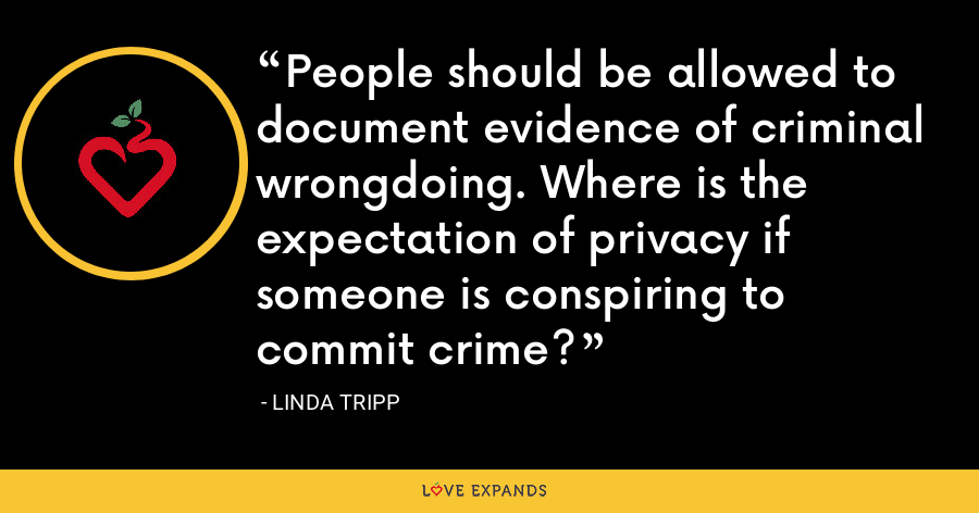 People should be allowed to document evidence of criminal wrongdoing. Where is the expectation of privacy if someone is conspiring to commit crime? - Linda Tripp