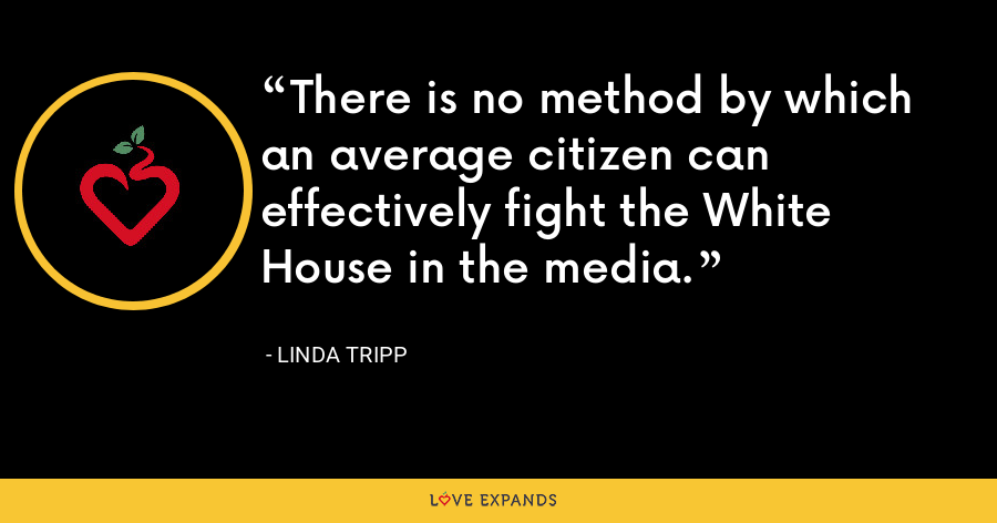 There is no method by which an average citizen can effectively fight the White House in the media. - Linda Tripp
