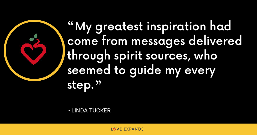 My greatest inspiration had come from messages delivered through spirit sources, who seemed to guide my every step. - Linda Tucker