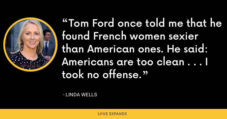 Tom Ford once told me that he found French women sexier than American ones. He said: Americans are too clean . . . I took no offense. - Linda Wells