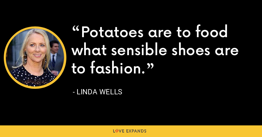 Potatoes are to food what sensible shoes are to fashion. - Linda Wells