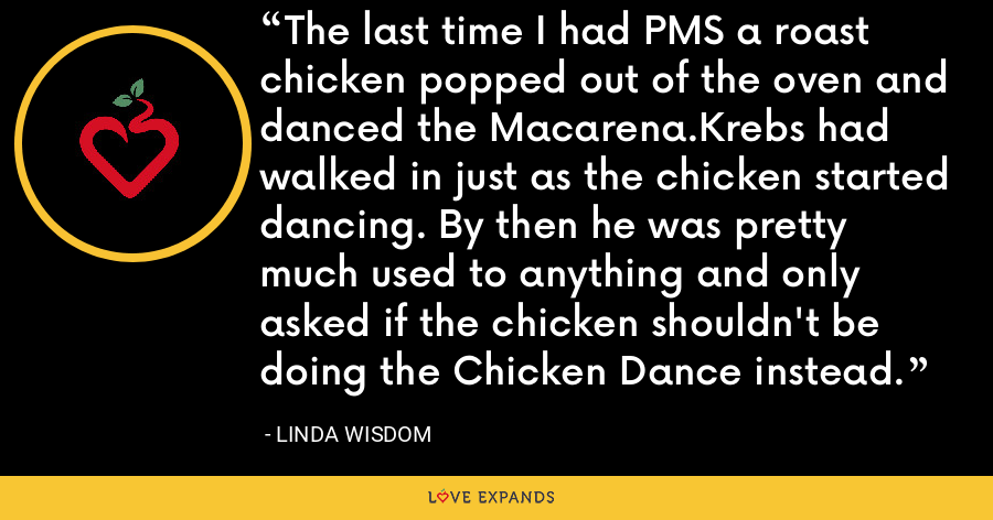 The last time I had PMS a roast chicken popped out of the oven and danced the Macarena.Krebs had walked in just as the chicken started dancing. By then he was pretty much used to anything and only asked if the chicken shouldn't be doing the Chicken Dance instead. - Linda Wisdom