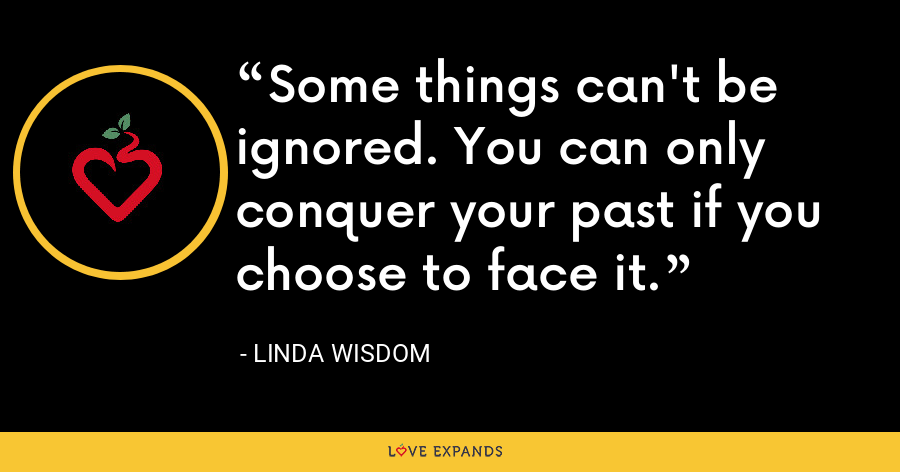 Some things can't be ignored. You can only conquer your past if you choose to face it. - Linda Wisdom