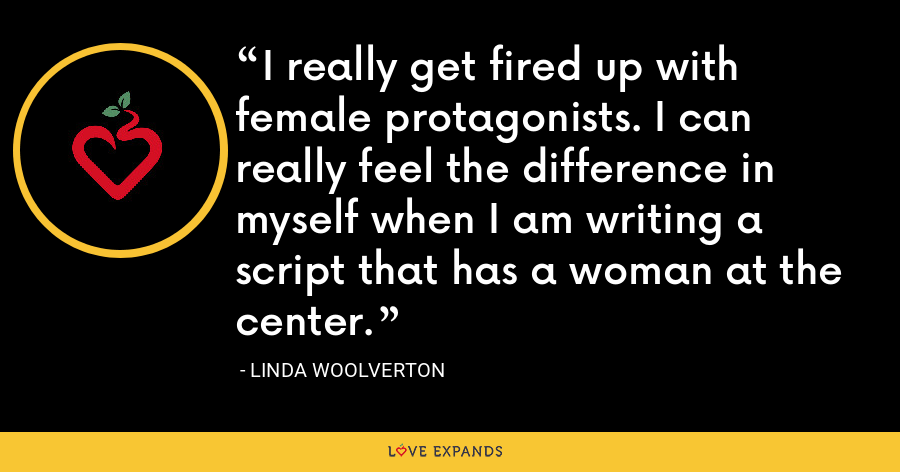I really get fired up with female protagonists. I can really feel the difference in myself when I am writing a script that has a woman at the center. - Linda Woolverton