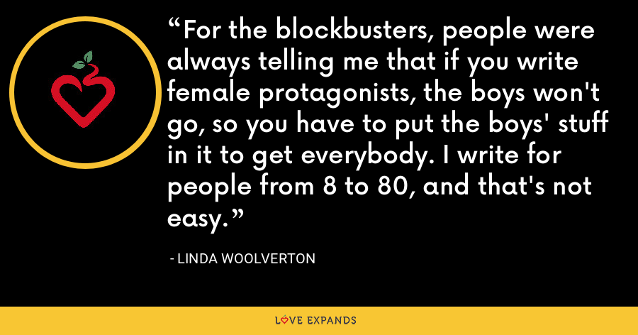 For the blockbusters, people were always telling me that if you write female protagonists, the boys won't go, so you have to put the boys' stuff in it to get everybody. I write for people from 8 to 80, and that's not easy. - Linda Woolverton