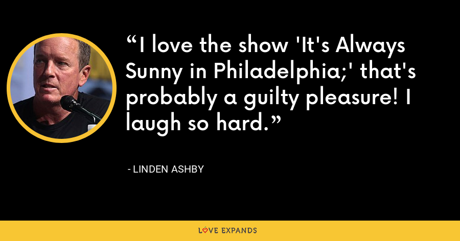 I love the show 'It's Always Sunny in Philadelphia;' that's probably a guilty pleasure! I laugh so hard. - Linden Ashby