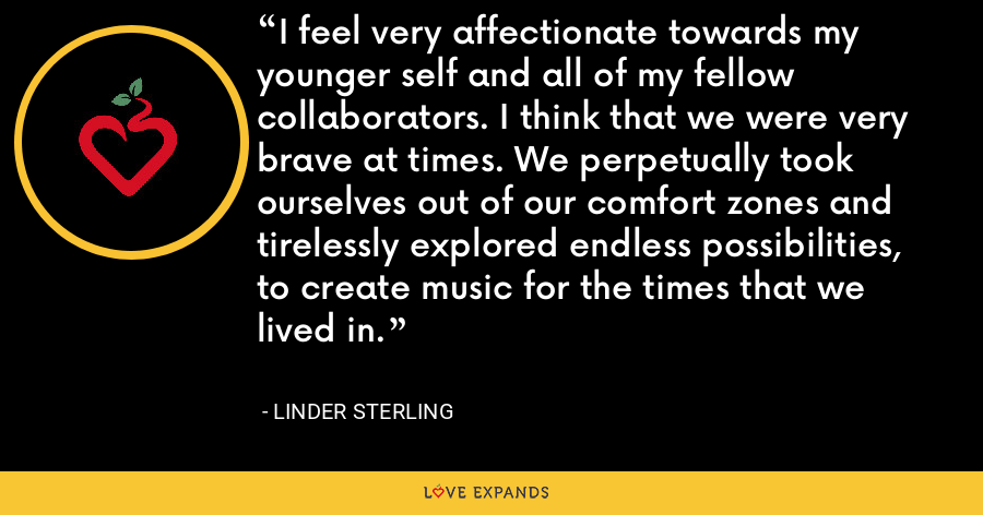 I feel very affectionate towards my younger self and all of my fellow collaborators. I think that we were very brave at times. We perpetually took ourselves out of our comfort zones and tirelessly explored endless possibilities, to create music for the times that we lived in. - Linder Sterling