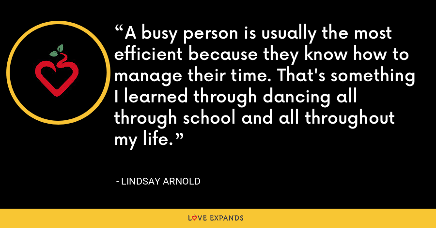 A busy person is usually the most efficient because they know how to manage their time. That's something I learned through dancing all through school and all throughout my life. - Lindsay Arnold