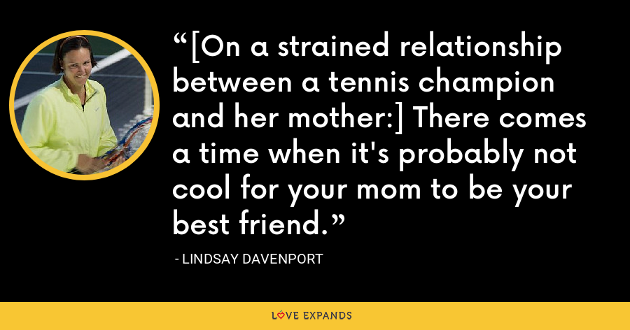 [On a strained relationship between a tennis champion and her mother:] There comes a time when it's probably not cool for your mom to be your best friend. - Lindsay Davenport