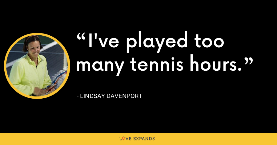 I've played too many tennis hours. - Lindsay Davenport