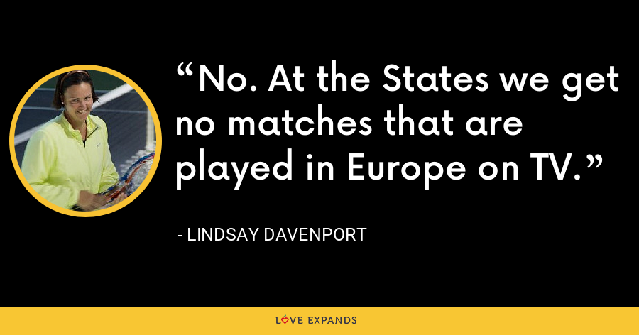 No. At the States we get no matches that are played in Europe on TV. - Lindsay Davenport