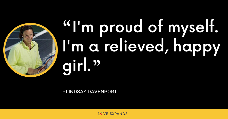 I'm proud of myself. I'm a relieved, happy girl. - Lindsay Davenport