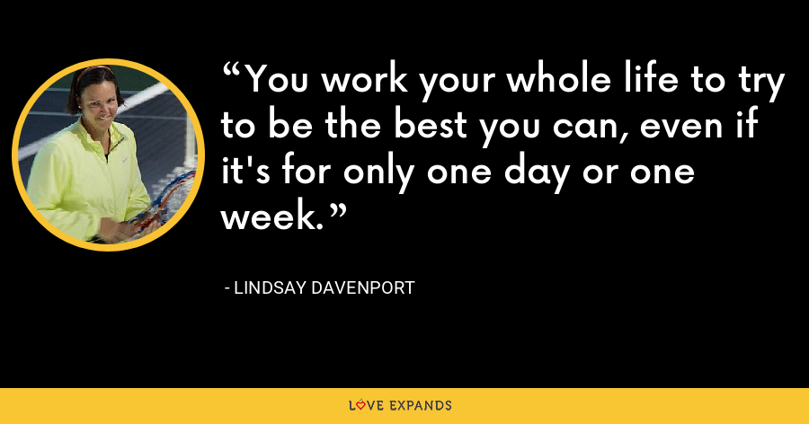 You work your whole life to try to be the best you can, even if it's for only one day or one week. - Lindsay Davenport