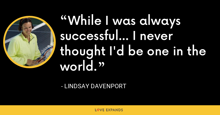While I was always successful... I never thought I'd be one in the world. - Lindsay Davenport