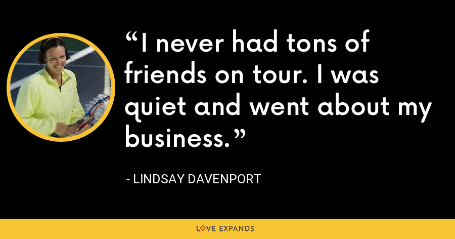 I never had tons of friends on tour. I was quiet and went about my business. - Lindsay Davenport